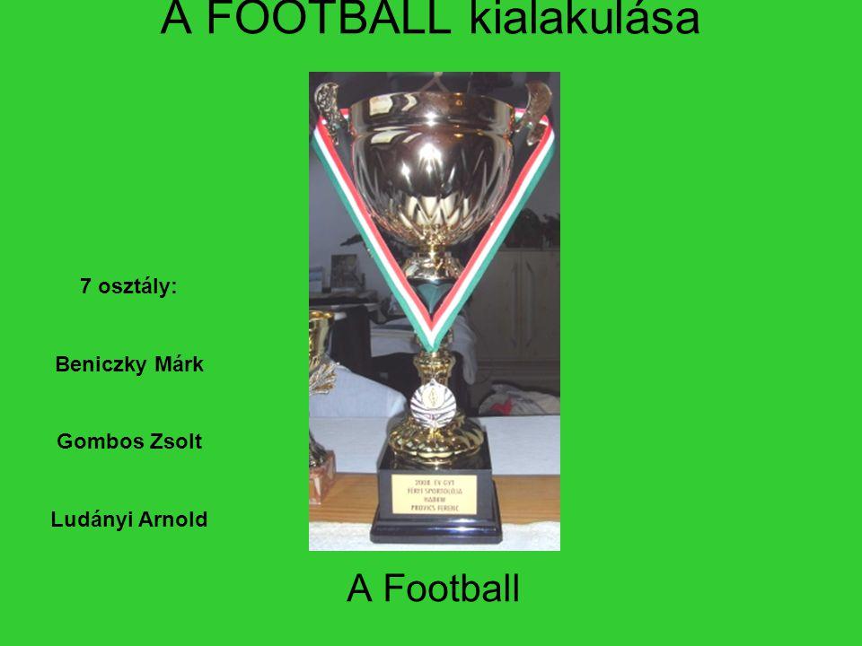A FOOTBALL kialakulása A Football 7 osztály: Beniczky Márk Gombos Zsolt Ludányi Arnold