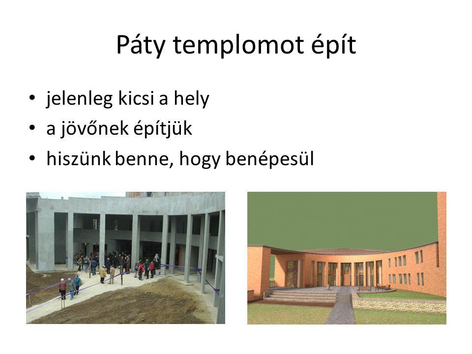 Páty templomot épít • jelenleg kicsi a hely • a jövőnek építjük • hiszünk benne, hogy benépesül