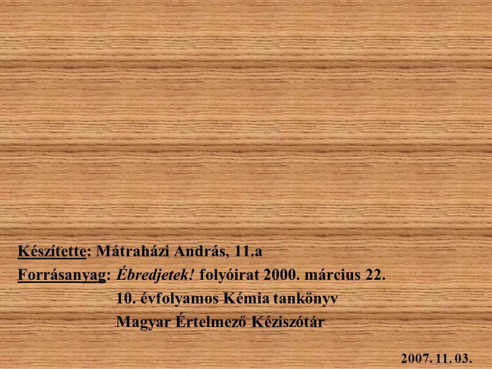Készítette: Mátraházi András, 11.a Forrásanyag: Ébredjetek! folyóirat 2000. március 22. 10. évfolyamos Kémia tankönyv Magyar Értelmező Kéziszótár 2007