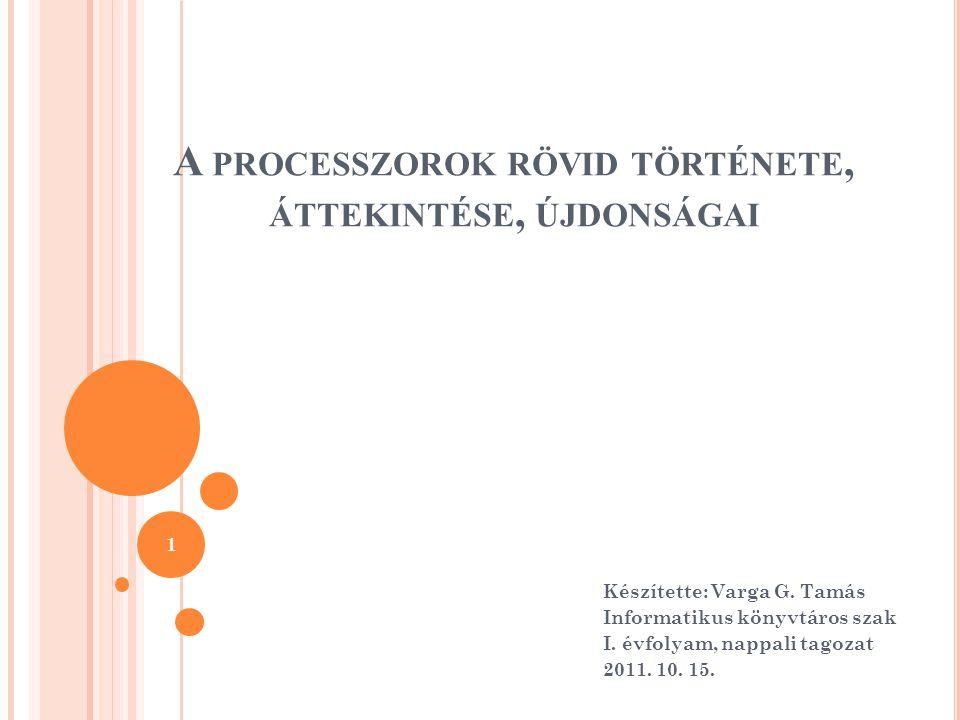 A PROCESSZOROK RÖVID TÖRTÉNETE, ÁTTEKINTÉSE, ÚJDONSÁGAI Készítette: Varga G.