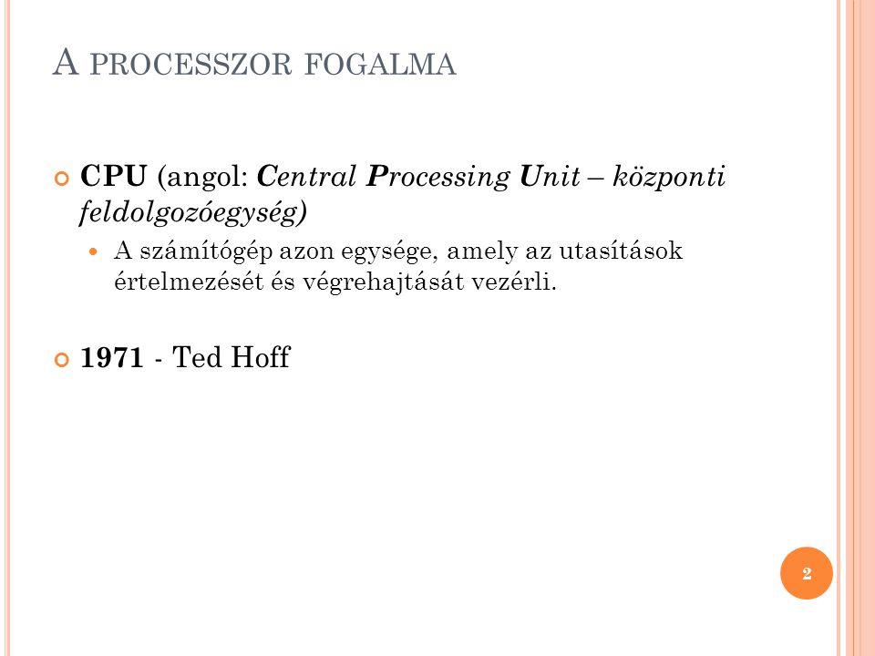 A PROCESSZOR FOGALMA CPU (angol: C entral P rocessing U nit – központi feldolgozóegység)  A számítógép azon egysége, amely az utasítások értelmezését és végrehajtását vezérli.