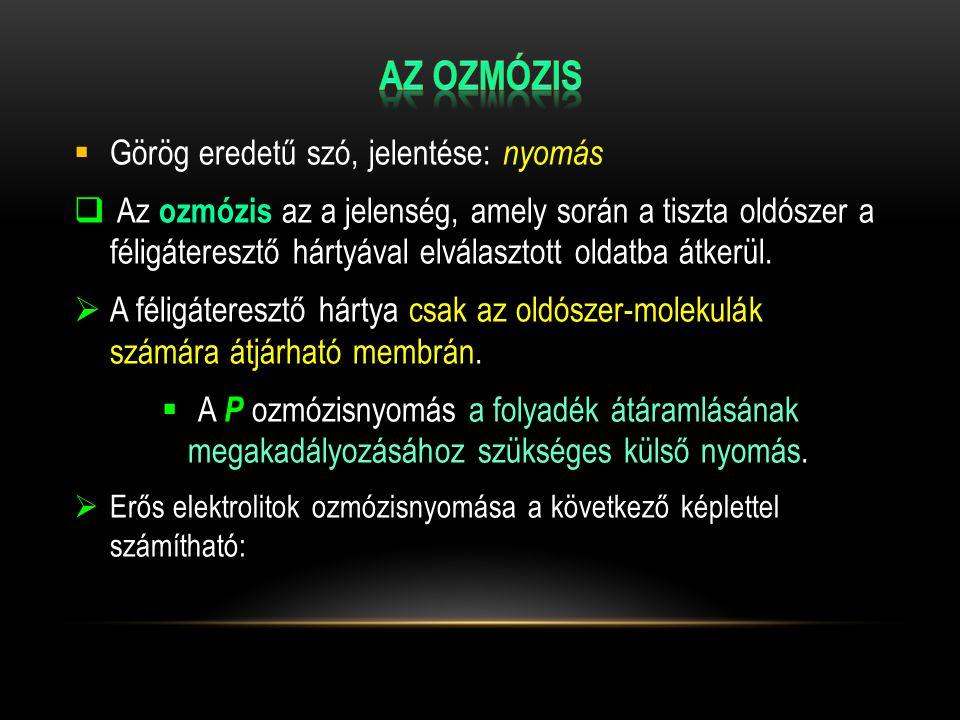  Görög eredetű szó, jelentése: nyomás  Az ozmózis az a jelenség, amely során a tiszta oldószer a féligáteresztő hártyával elválasztott oldatba átker