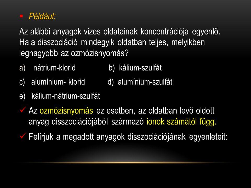  Például: Az alábbi anyagok vizes oldatainak koncentrációja egyenlő. Ha a disszociáció mindegyik oldatban teljes, melyikben legnagyobb az ozmózisnyom