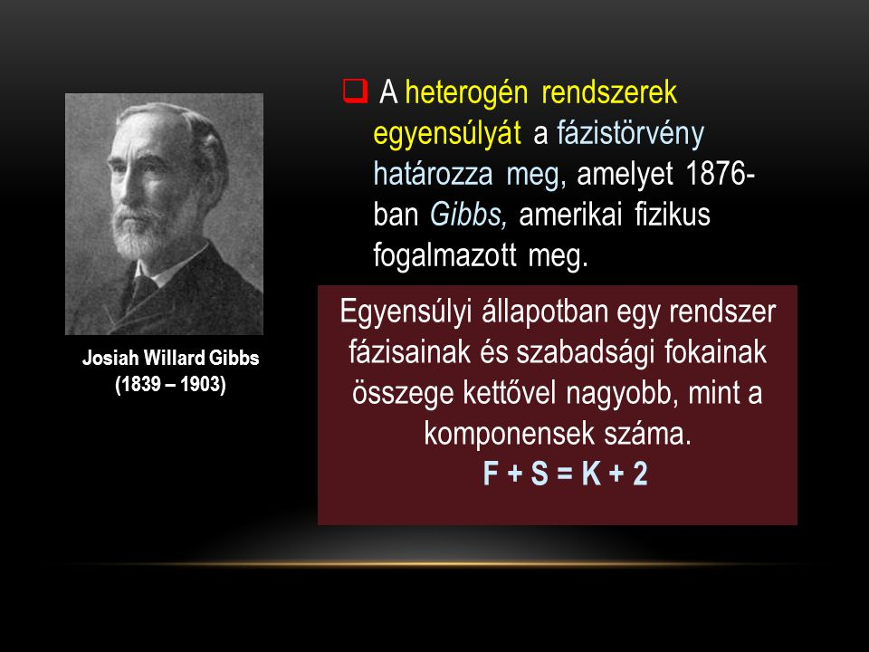  A heterogén rendszerek egyensúlyát a fázistörvény határozza meg, amelyet 1876- ban Gibbs, amerikai fizikus fogalmazott meg. Josiah Willard Gibbs (18