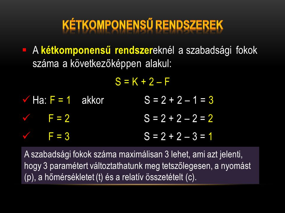  A kétkomponensű rendszer eknél a szabadsági fokok száma a következőképpen alakul: S = K + 2 – F  Ha: F = 1 akkor S = 2 + 2 – 1 = 3  F = 2 S = 2 +