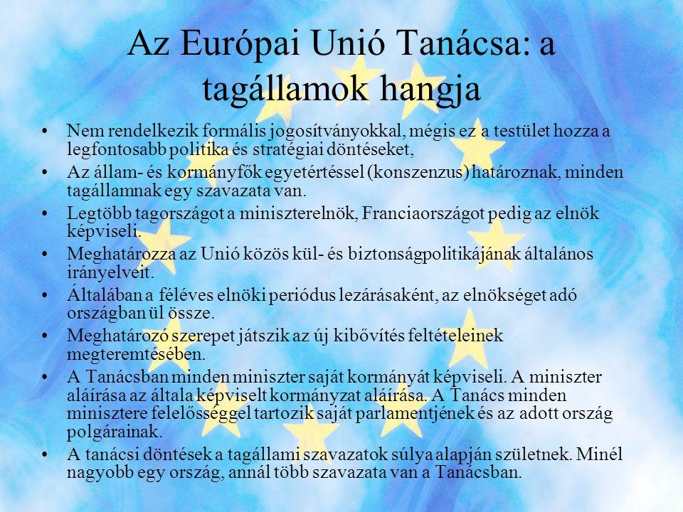 Az Európai Unió Tanácsa: a tagállamok hangja •Nem rendelkezik formális jogosítványokkal, mégis ez a testület hozza a legfontosabb politika és stratégiai döntéseket, •Az állam- és kormányfők egyetértéssel (konszenzus) határoznak, minden tagállamnak egy szavazata van.