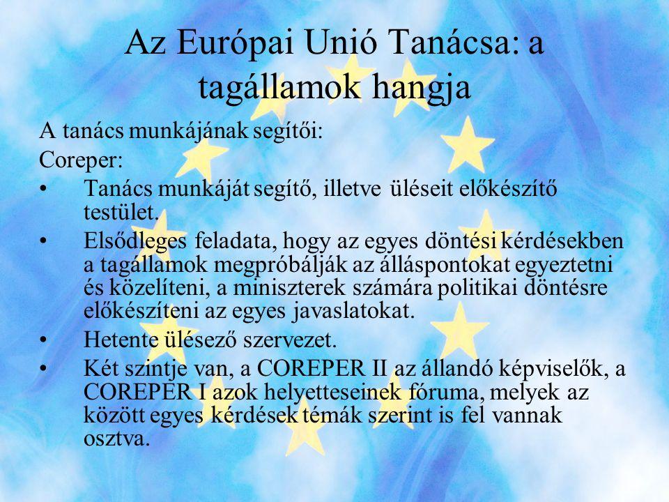 Az Európai Unió Tanácsa: a tagállamok hangja A tanács munkájának segítői: Coreper: •Tanács munkáját segítő, illetve üléseit előkészítő testület.