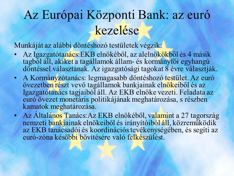 Az Európai Központi Bank: az euró kezelése Munkáját az alábbi döntéshozó testületek végzik: •Az Igazgatótanács:EKB elnökéből, az alelnökökből és 4 másik tagból áll, akiket a tagállamok állam- és kormányfői egyhangú döntéssel választanak.