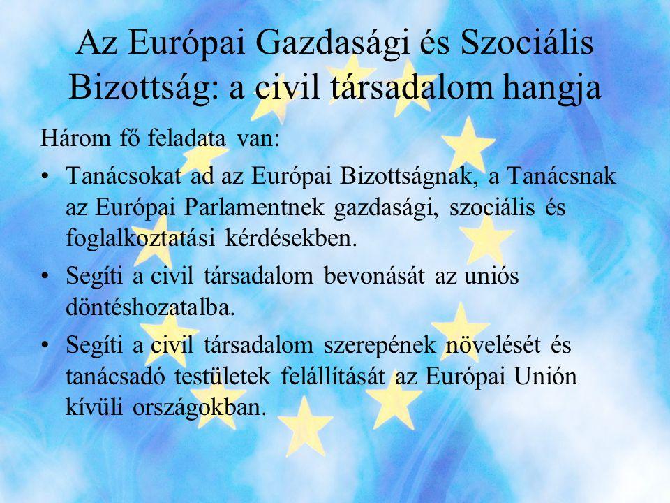 Az Európai Gazdasági és Szociális Bizottság: a civil társadalom hangja Három fő feladata van: •Tanácsokat ad az Európai Bizottságnak, a Tanácsnak az Európai Parlamentnek gazdasági, szociális és foglalkoztatási kérdésekben.