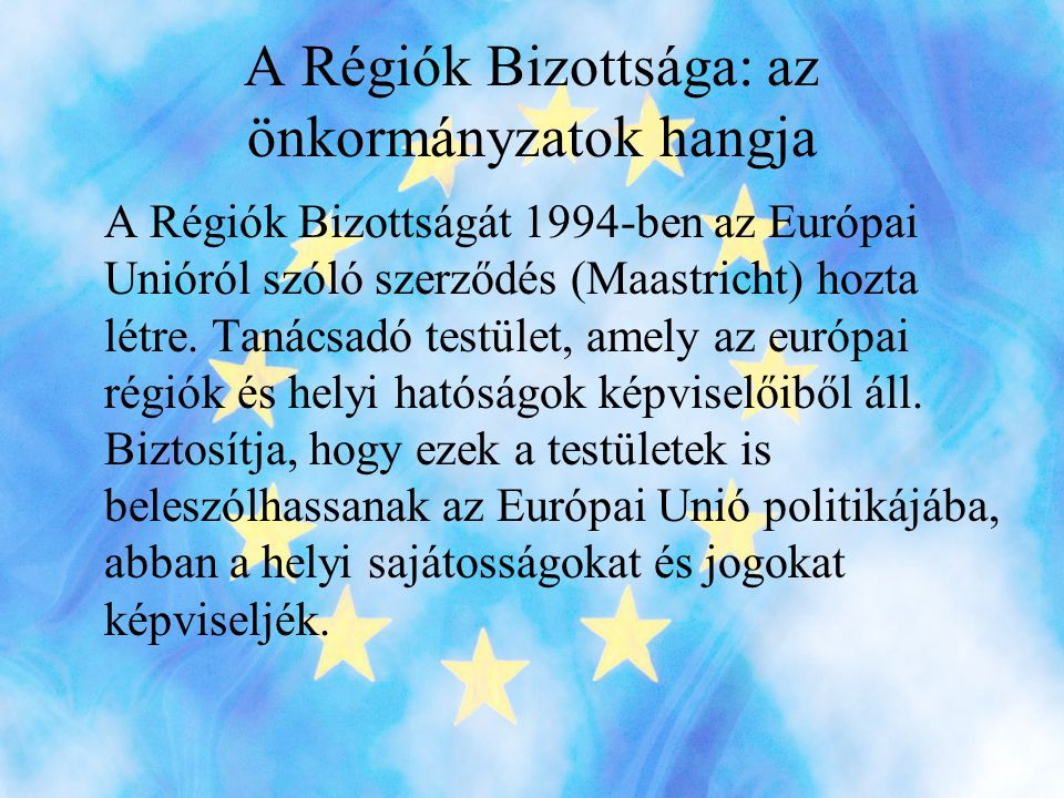 A Régiók Bizottsága: az önkormányzatok hangja A Régiók Bizottságát 1994-ben az Európai Unióról szóló szerződés (Maastricht) hozta létre.