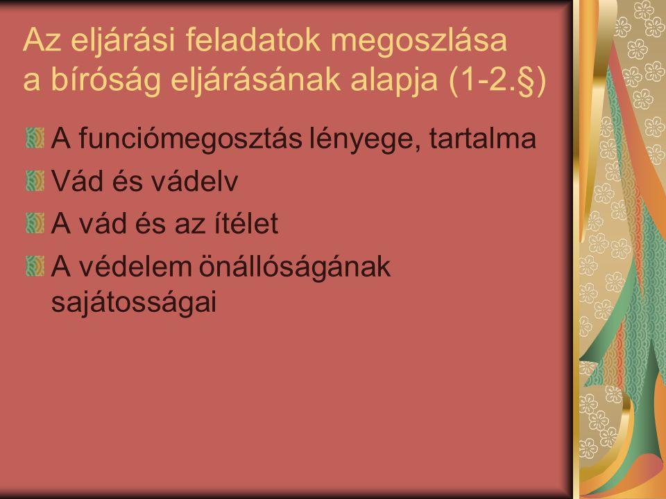 Az eljárási feladatok megoszlása a bíróság eljárásának alapja (1-2.§) A funciómegosztás lényege, tartalma Vád és vádelv A vád és az ítélet A védelem ö