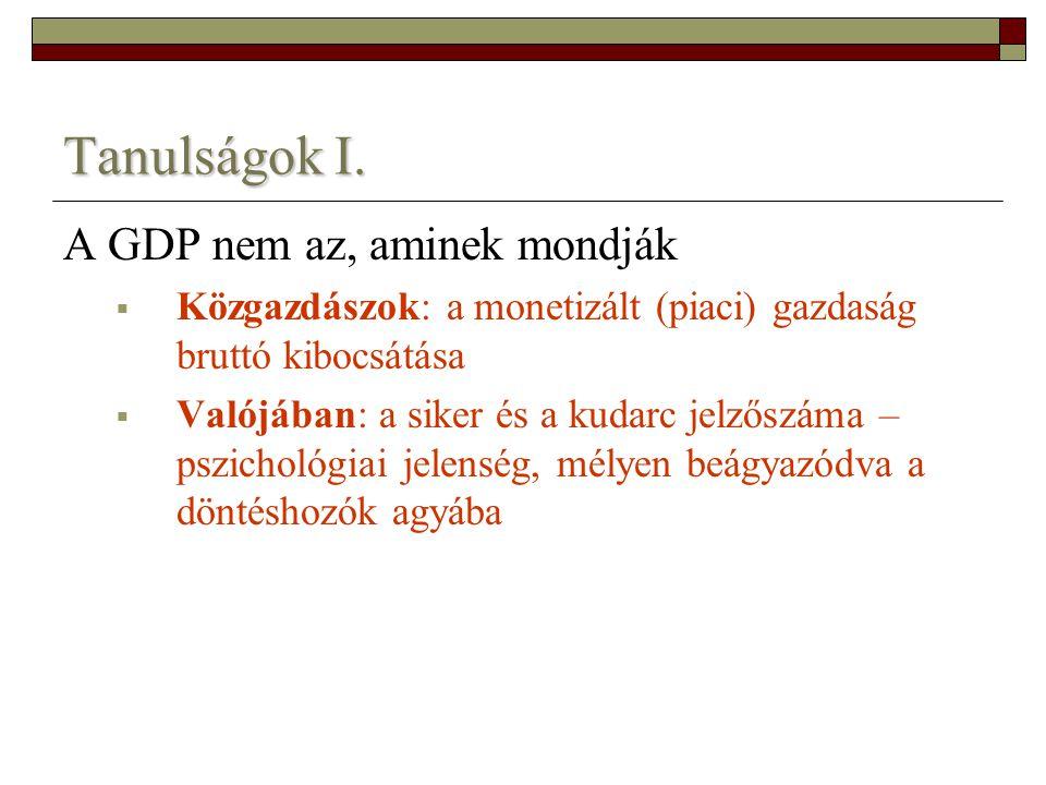 Tanulságok I. A GDP nem az, aminek mondják  Közgazdászok: a monetizált (piaci) gazdaság bruttó kibocsátása  Valójában: a siker és a kudarc jelzőszám