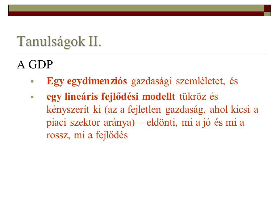 Tanulságok II. A GDP  Egy egydimenziós gazdasági szemléletet, és  egy lineáris fejlődési modellt tükröz és kényszerít ki (az a fejletlen gazdaság, a