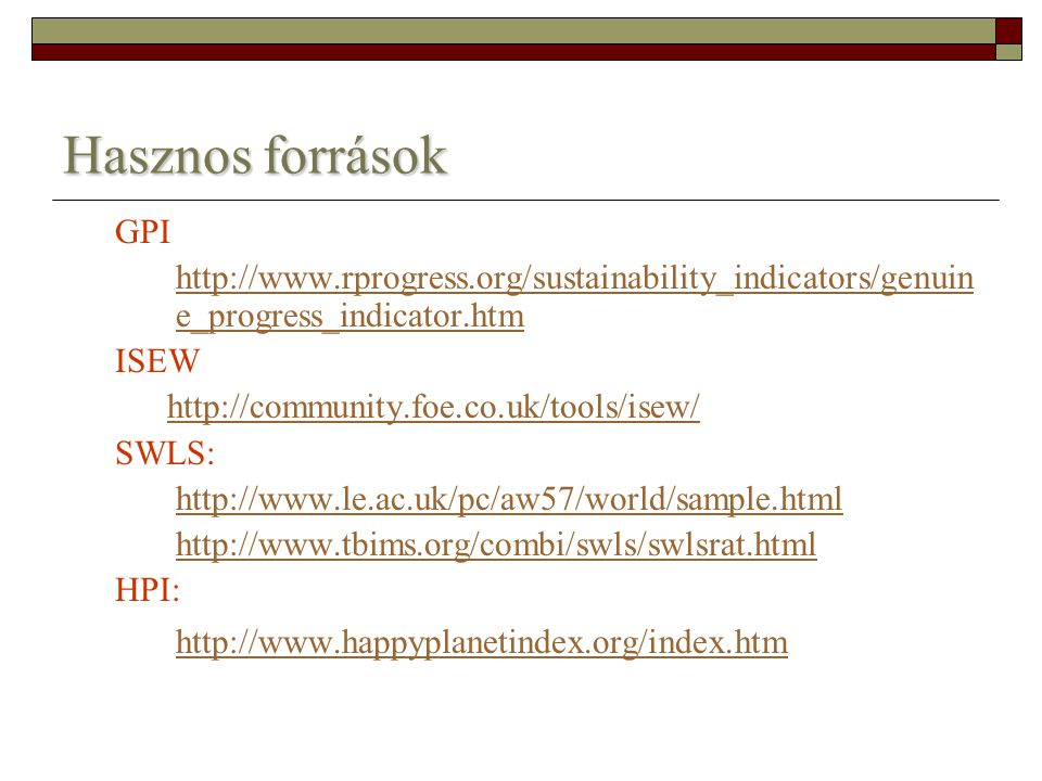 Hasznos források GPI http://www.rprogress.org/sustainability_indicators/genuin e_progress_indicator.htm ISEW http://community.foe.co.uk/tools/isew/ SWLS: http://www.le.ac.uk/pc/aw57/world/sample.html http://www.tbims.org/combi/swls/swlsrat.html HPI: http://www.happyplanetindex.org/index.htm