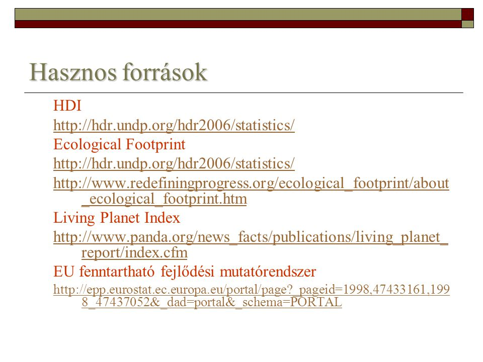 Hasznos források HDI http://hdr.undp.org/hdr2006/statistics/ Ecological Footprint http://hdr.undp.org/hdr2006/statistics/ http://www.redefiningprogres