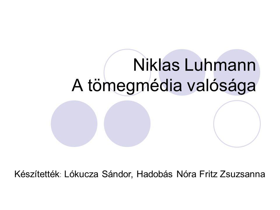 Niklas Luhmann A tömegmédia valósága Készítették : Lókucza Sándor, Hadobás Nóra Fritz Zsuzsanna