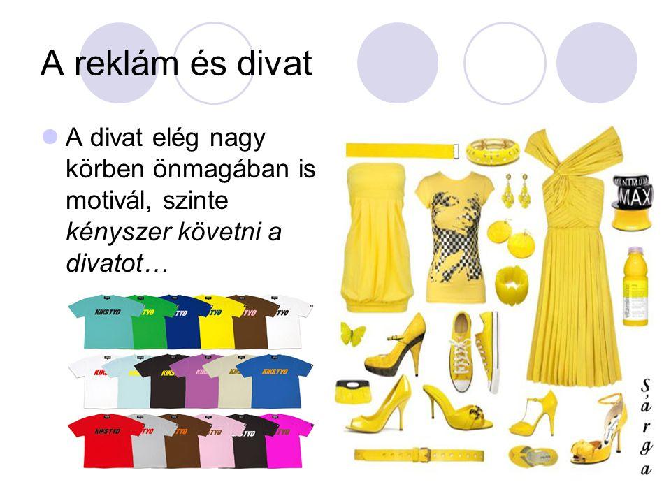 A reklám és divat  A divat elég nagy körben önmagában is motivál, szinte kényszer követni a divatot…
