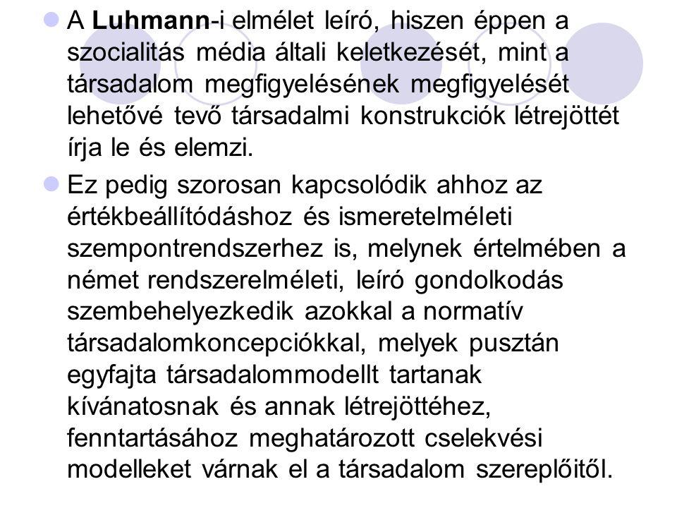  A Luhmann-i elmélet leíró, hiszen éppen a szocialitás média általi keletkezését, mint a társadalom megfigyelésének megfigyelését lehetővé tevő társadalmi konstrukciók létrejöttét írja le és elemzi.