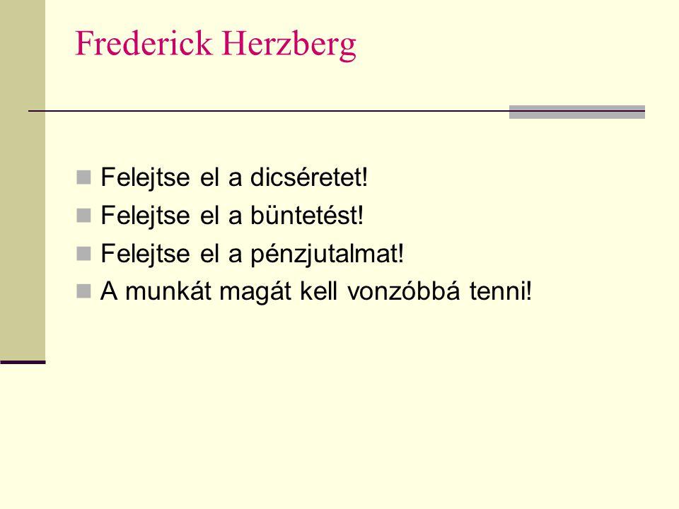 Frederick Herzberg  Felejtse el a dicséretet!  Felejtse el a büntetést!  Felejtse el a pénzjutalmat!  A munkát magát kell vonzóbbá tenni!
