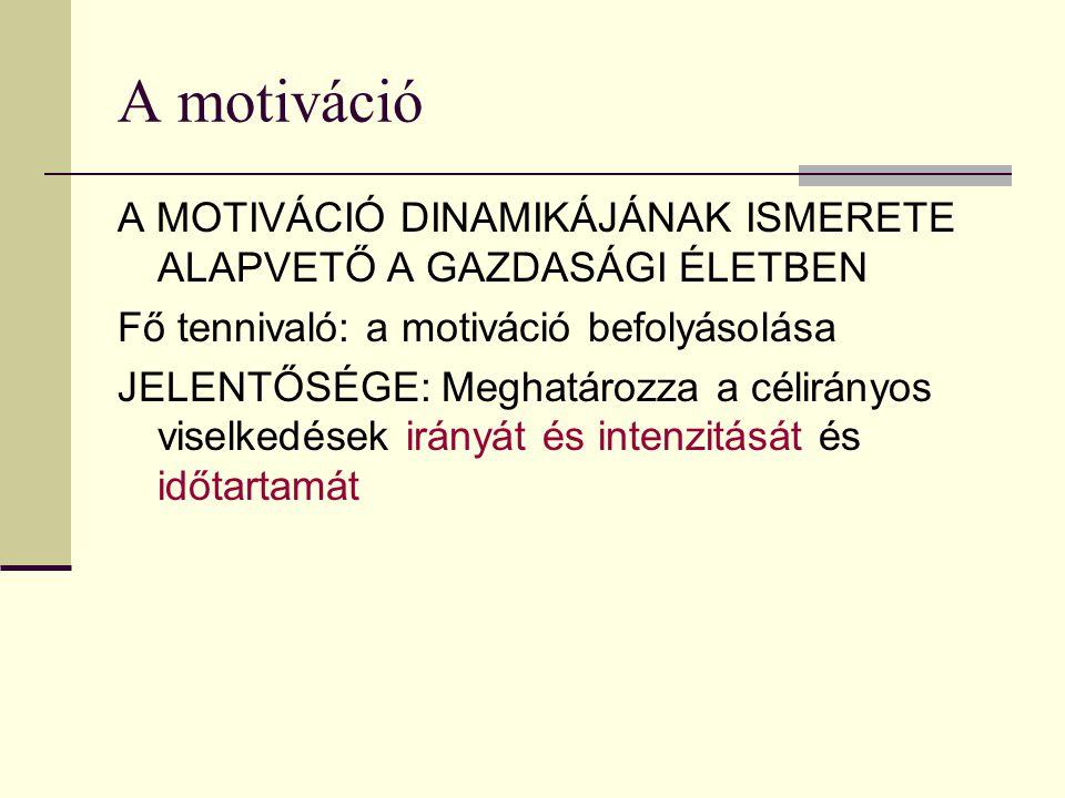 A motiváció A MOTIVÁCIÓ DINAMIKÁJÁNAK ISMERETE ALAPVETŐ A GAZDASÁGI ÉLETBEN Fő tennivaló: a motiváció befolyásolása JELENTŐSÉGE: Meghatározza a célirá