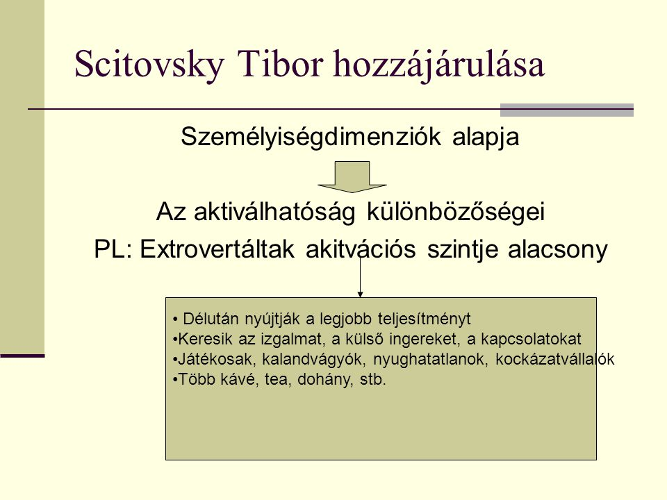 Scitovsky Tibor hozzájárulása Személyiségdimenziók alapja Az aktiválhatóság különbözőségei PL: Extrovertáltak akitvációs szintje alacsony • Délután ny