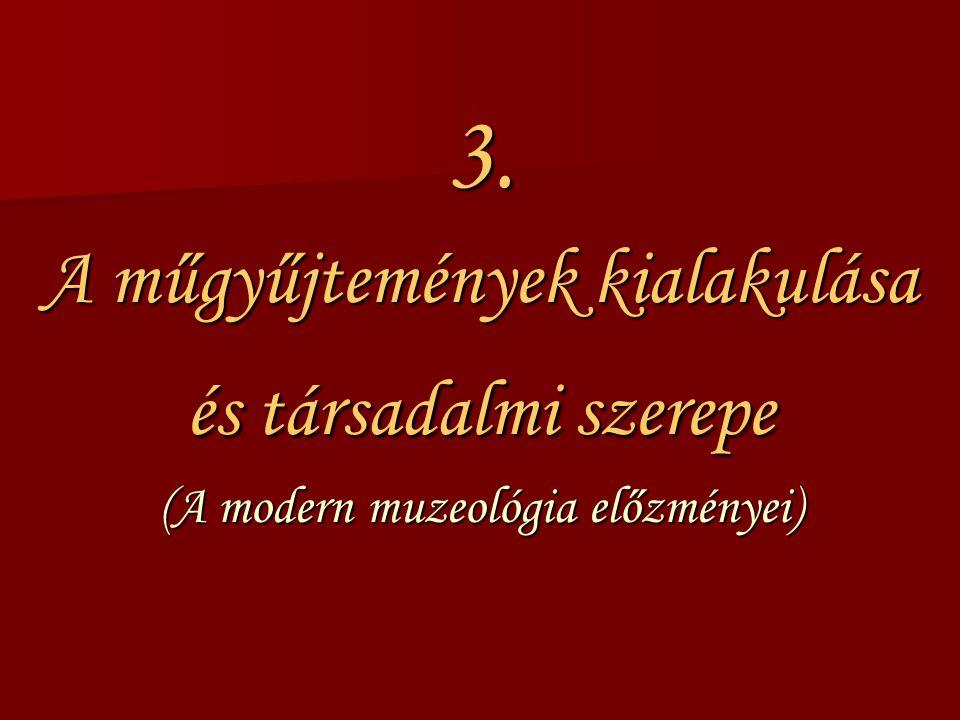 3. A műgyűjtemények kialakulása és társadalmi szerepe (A modern muzeológia előzményei)