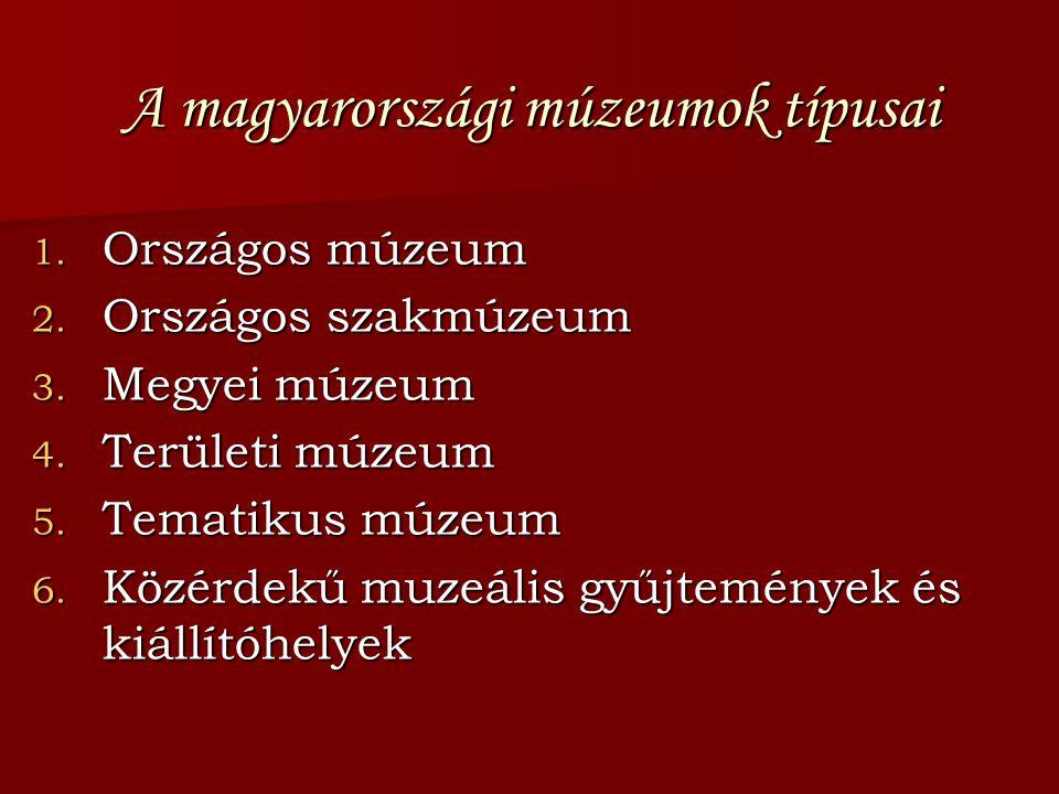 A magyarországi múzeumok típusai 1. Országos múzeum 2. Országos szakmúzeum 3. Megyei múzeum 4. Területi múzeum 5. Tematikus múzeum 6. Közérdekű muzeál