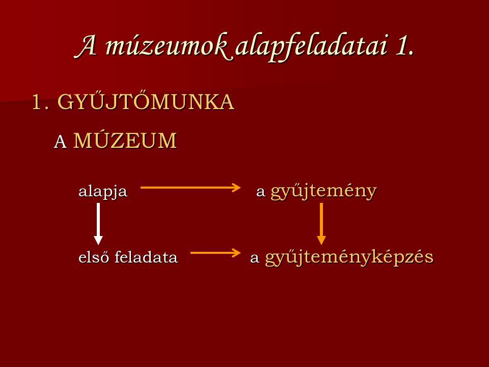 A múzeumok alapfeladatai 1. 1. GYŰJTŐMUNKA A MÚZEUM alapja a gyűjtemény első feladata a gyűjteményképzés