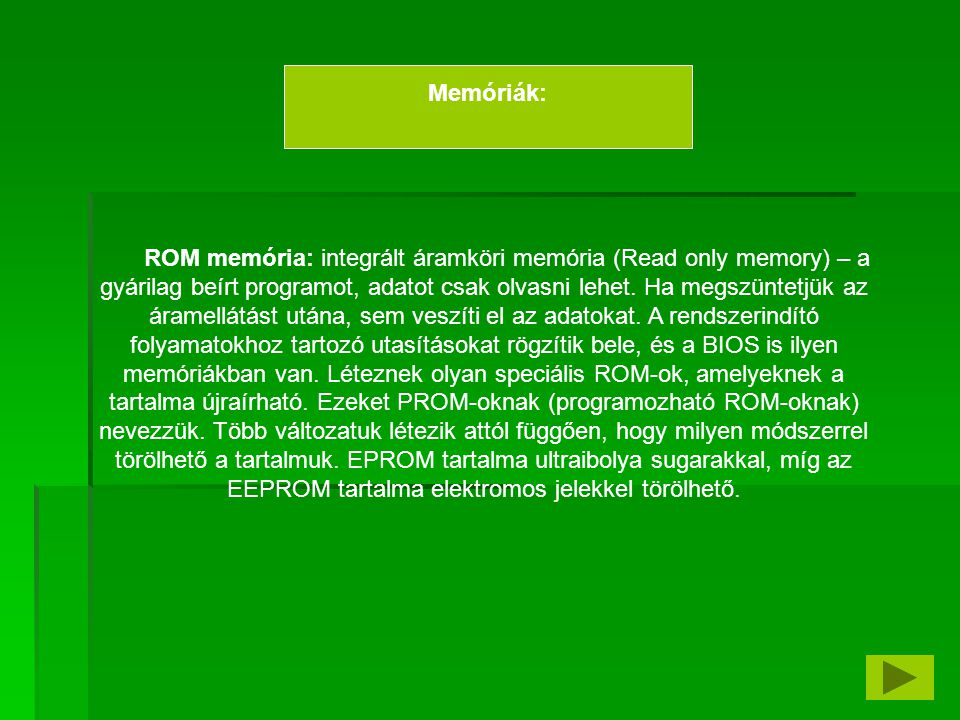 RAM memóriák: írható-olvasható memóriák (Random Access Memory), véletlen elérésű memória, azaz a tartalma tetszőleges (akár véletlen) sorrendben elérhető, írható, olvasható.