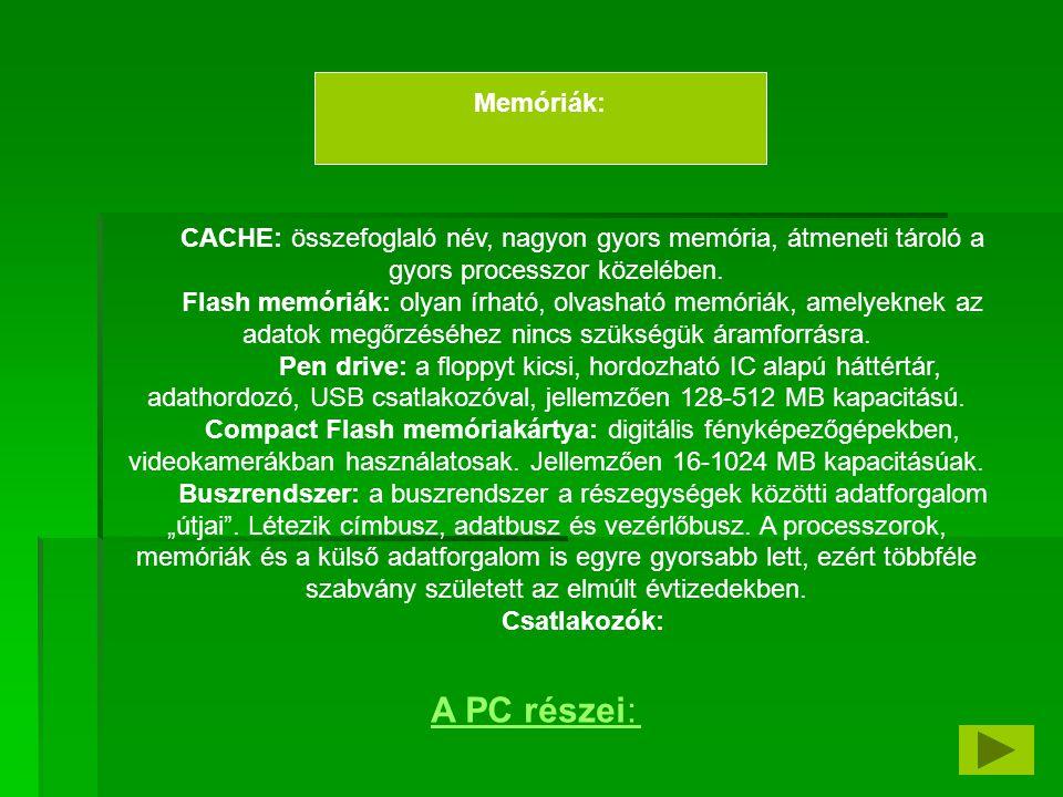 CACHE: összefoglaló név, nagyon gyors memória, átmeneti tároló a gyors processzor közelében. Flash memóriák: olyan írható, olvasható memóriák, amelyek