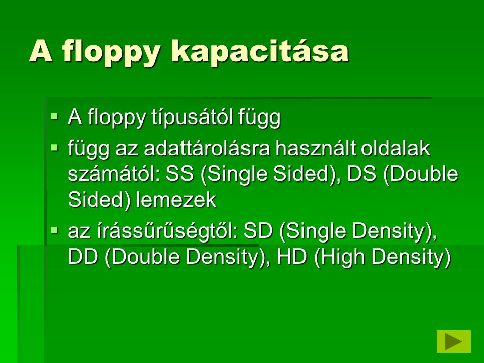 A floppy kapacitása  A floppy típusától függ  függ az adattárolásra használt oldalak számától: SS (Single Sided), DS (Double Sided) lemezek  az írássűrűségtől: SD (Single Density), DD (Double Density), HD (High Density)