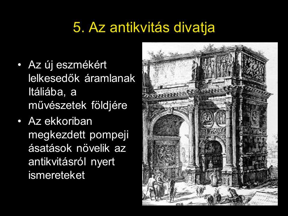 5. Az antikvitás divatja •Az új eszmékért lelkesedők áramlanak Itáliába, a művészetek földjére •Az ekkoriban megkezdett pompeji ásatások növelik az an