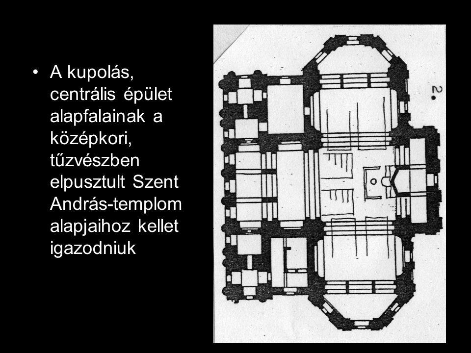 •A kupolás, centrális épület alapfalainak a középkori, tűzvészben elpusztult Szent András-templom alapjaihoz kellet igazodniuk