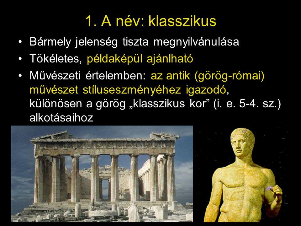 1. A név: klasszikus •Bármely jelenség tiszta megnyilvánulása •Tökéletes, példaképül ajánlható •Művészeti értelemben: az antik (görög-római) művészet