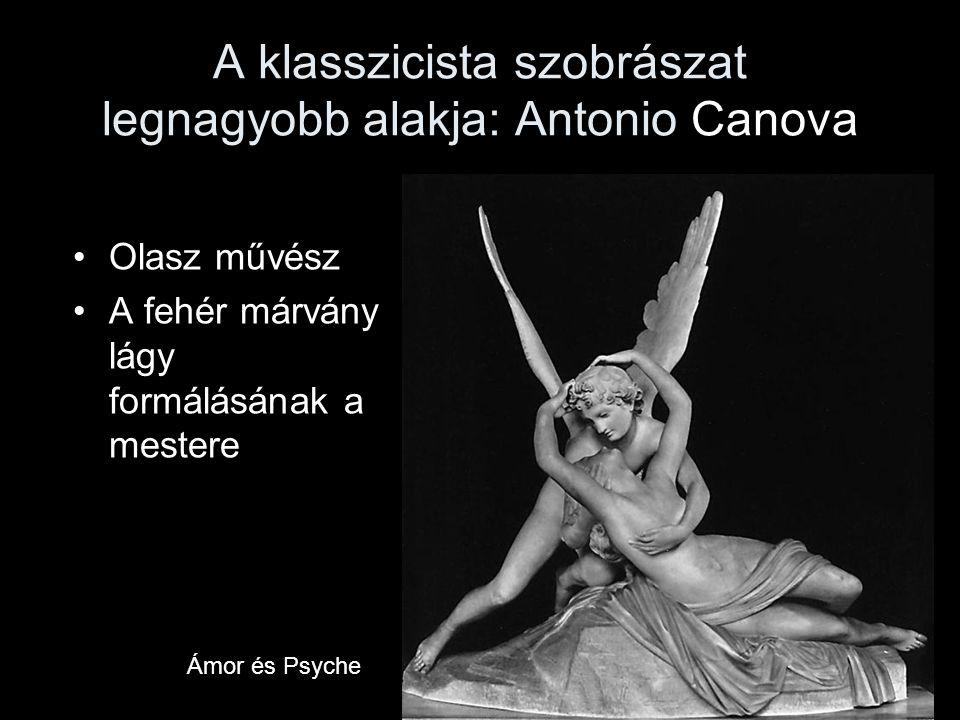 A klasszicista szobrászat legnagyobb alakja: Antonio Canova •Olasz művész •A fehér márvány lágy formálásának a mestere Ámor és Psyche