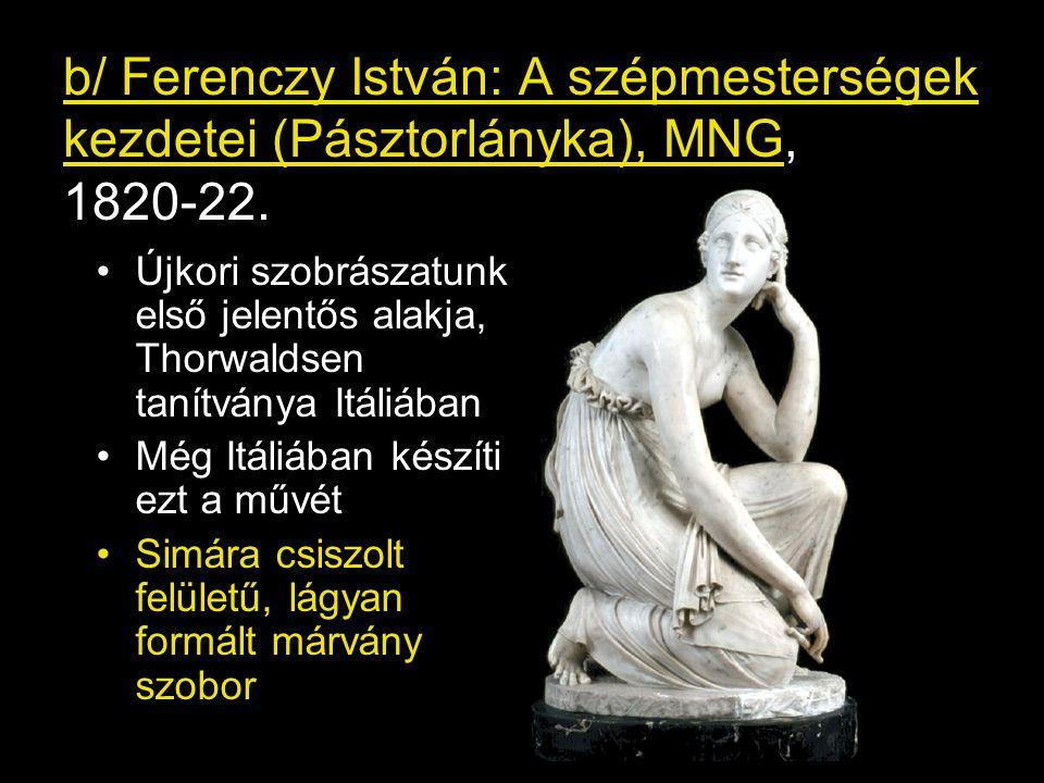 b/ Ferenczy István: A szépmesterségek kezdetei (Pásztorlányka), MNG, 1820-22. •Újkori szobrászatunk első jelentős alakja, Thorwaldsen tanítványa Itáli