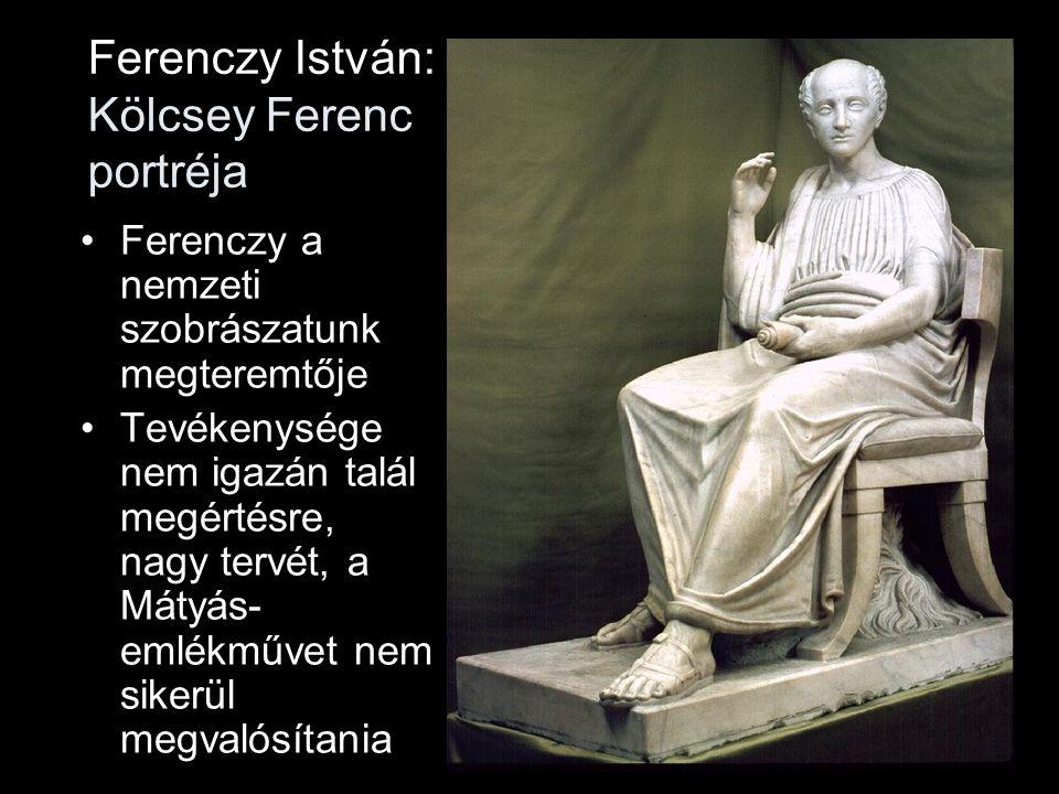 Ferenczy István: Kölcsey Ferenc portréja •Ferenczy a nemzeti szobrászatunk megteremtője •Tevékenysége nem igazán talál megértésre, nagy tervét, a Máty