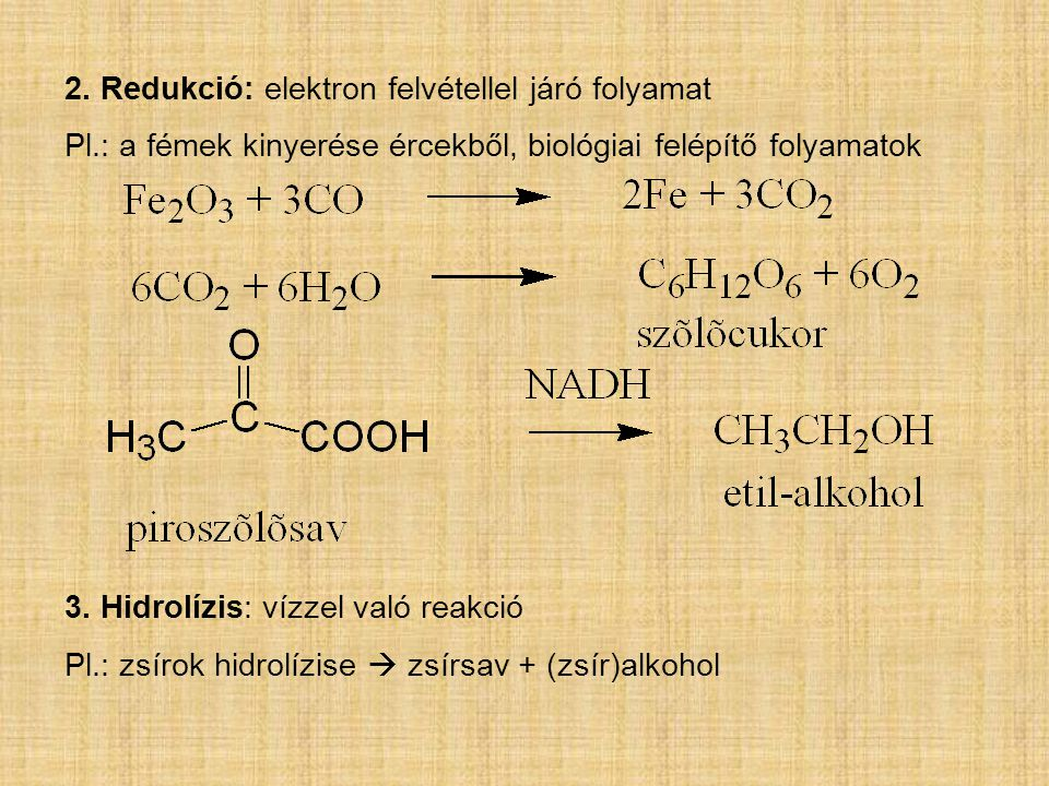 2. Redukció: elektron felvétellel járó folyamat Pl.: a fémek kinyerése ércekből, biológiai felépítő folyamatok 3. Hidrolízis: vízzel való reakció Pl.: