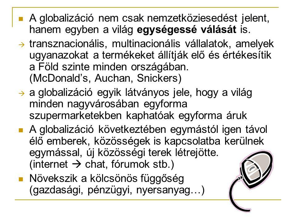  A globalizáció nem csak nemzetköziesedést jelent, hanem egyben a világ egységessé válását is.  transznacionális, multinacionális vállalatok, amelye