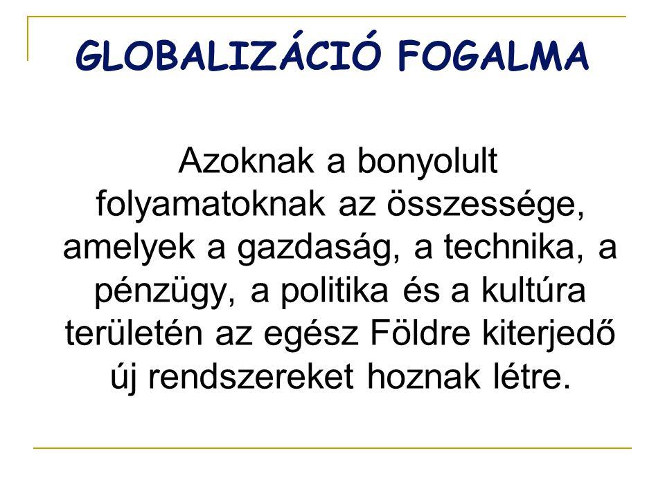 GLOBALIZÁCIÓ FOGALMA Azoknak a bonyolult folyamatoknak az összessége, amelyek a gazdaság, a technika, a pénzügy, a politika és a kultúra területén az