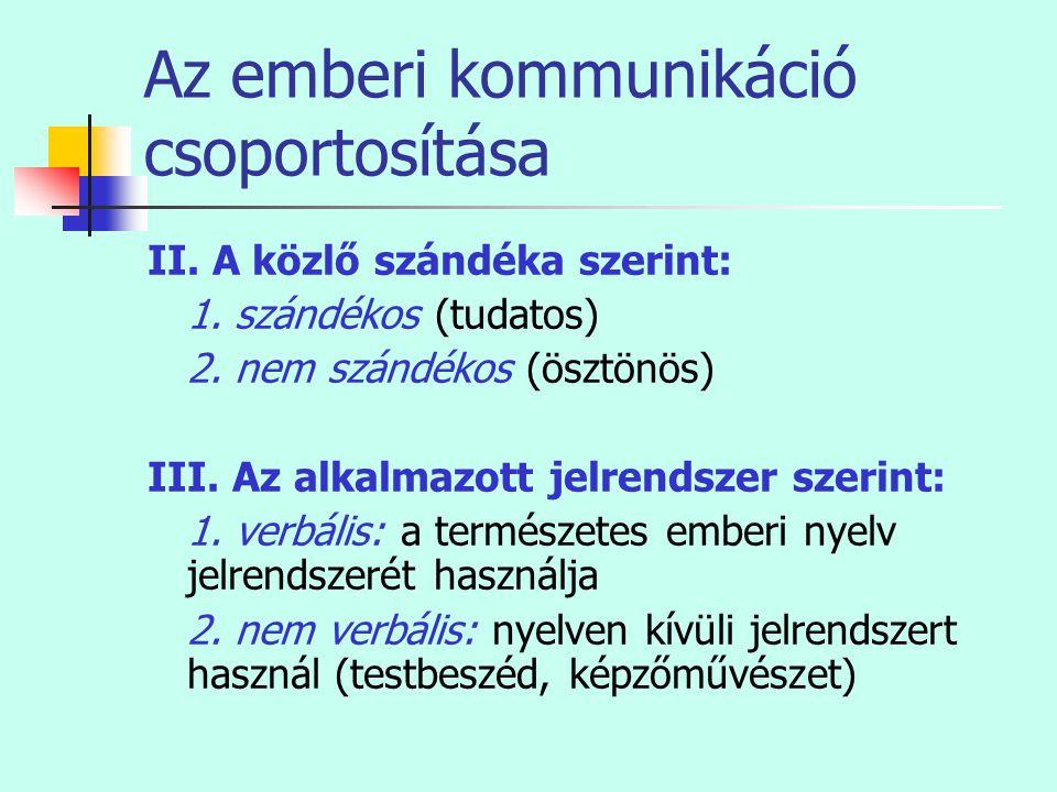Az emberi kommunikáció csoportosítása II. A közlő szándéka szerint: 1. szándékos (tudatos) 2. nem szándékos (ösztönös) III. Az alkalmazott jelrendszer