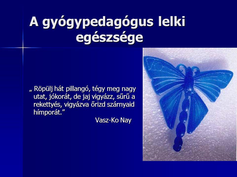 """A gyógypedagógus lelki egészsége """" Röpülj hát pillangó, tégy meg nagy utat, jókorát, de jaj vigyázz, sűrű a utat, jókorát, de jaj vigyázz, sűrű a reke"""