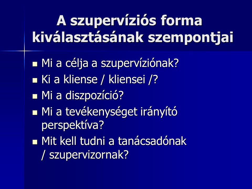 A szupervíziós forma kiválasztásának szempontjai A szupervíziós forma kiválasztásának szempontjai  Mi a célja a szupervíziónak?  Ki a kliense / klie