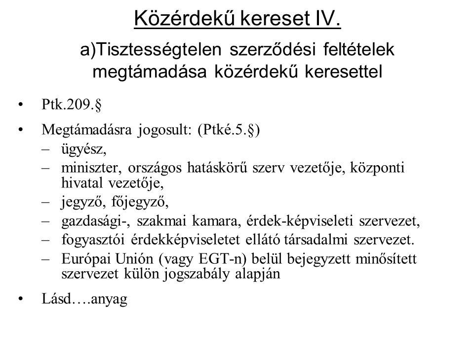 Közérdekű kereset IV. a)Tisztességtelen szerződési feltételek megtámadása közérdekű keresettel •Ptk.209.§ •Megtámadásra jogosult: (Ptké.5.§) –ügyész,