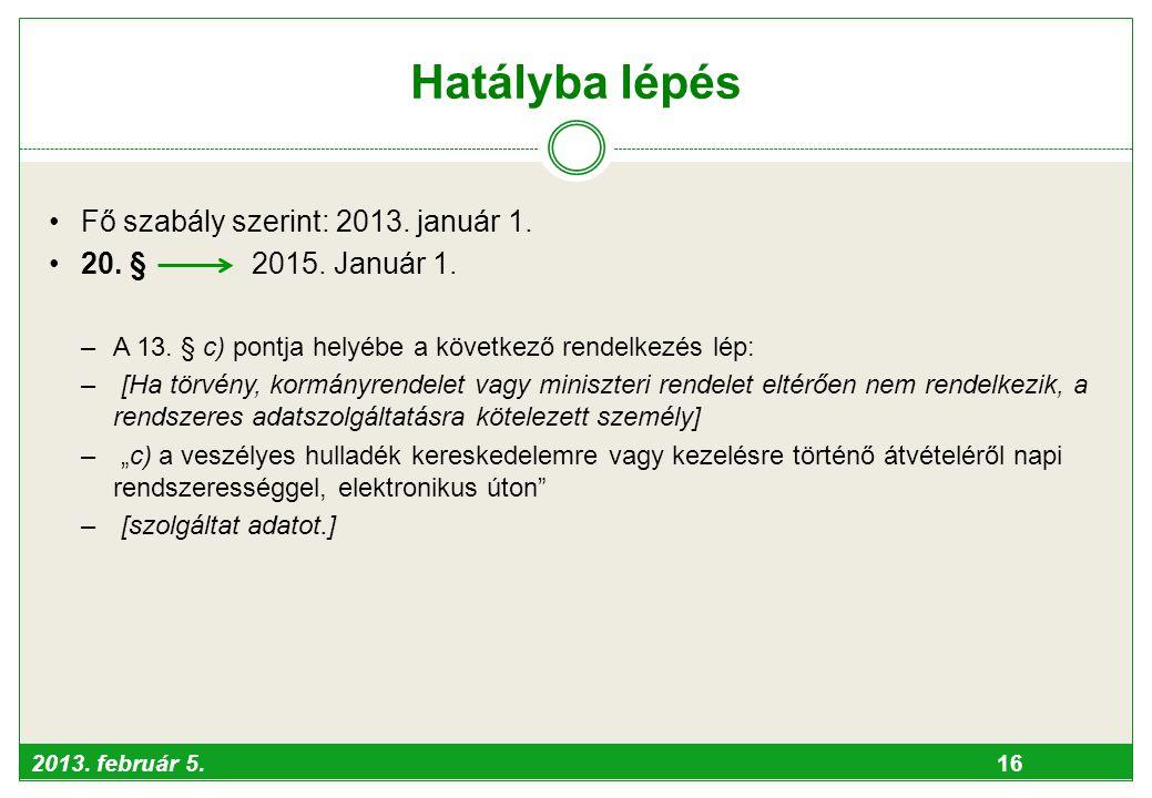2013. február 5. 16 Hatályba lépés •Fő szabály szerint: 2013. január 1. •20. § 2015. Január 1. –A 13. § c) pontja helyébe a következő rendelkezés lép: