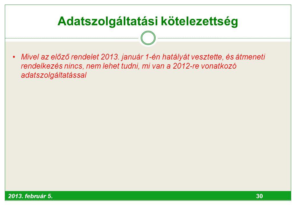 2013. február 5. 30 Adatszolgáltatási kötelezettség •Mivel az előző rendelet 2013. január 1-én hatályát vesztette, és átmeneti rendelkezés nincs, nem