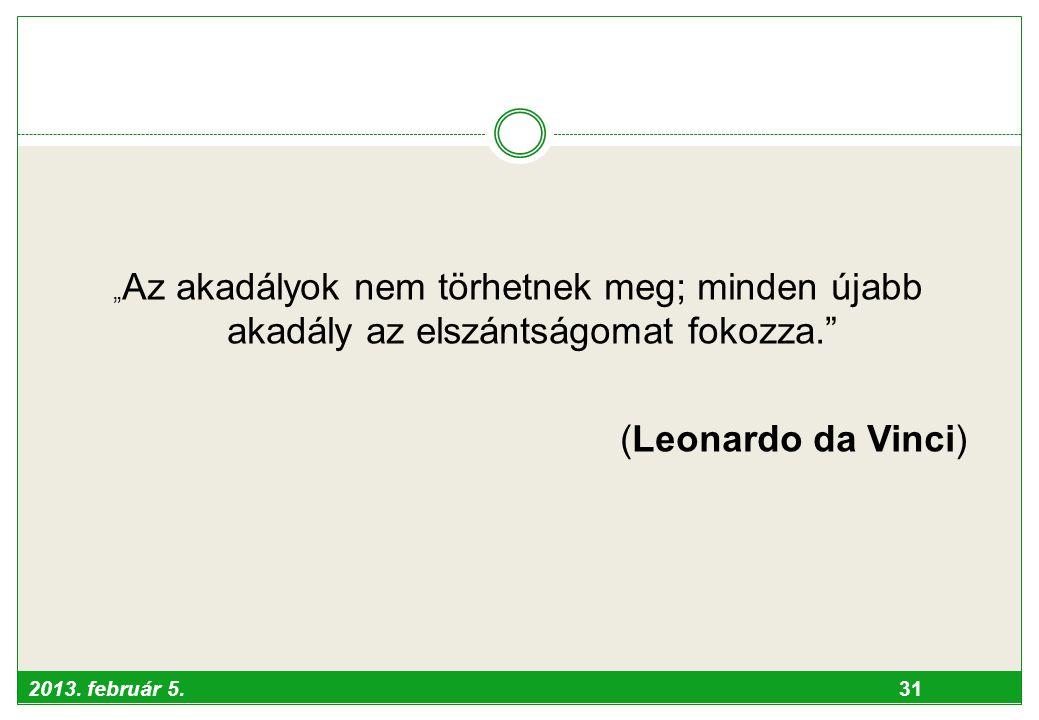 """2013. február 5. 31 """" Az akadályok nem törhetnek meg; minden újabb akadály az elszántságomat fokozza."""" (Leonardo da Vinci)"""