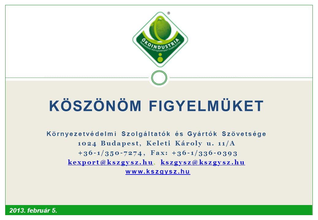 2013. február 5. KÖSZÖNÖM FIGYELMÜKET Környezetvédelmi Szolgáltatók és Gyártók Szövetsége 1024 Budapest, Keleti Károly u. 11/A +36-1/350-7274, Fax: +3