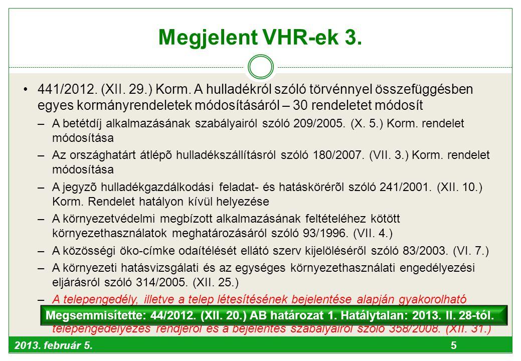2013. február 5. 5 Megjelent VHR-ek 3. •441/2012. (XII. 29.) Korm. A hulladékról szóló törvénnyel összefüggésben egyes kormányrendeletek módosításáról