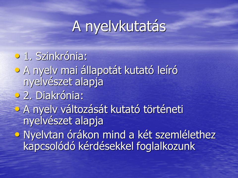 A nyelvkutatás • 1.Szinkrónia: • A nyelv mai állapotát kutató leíró nyelvészet alapja • 2.